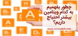 چطور بفهمیم به کدام ویتامین بیشتر احتیاج داریم؟