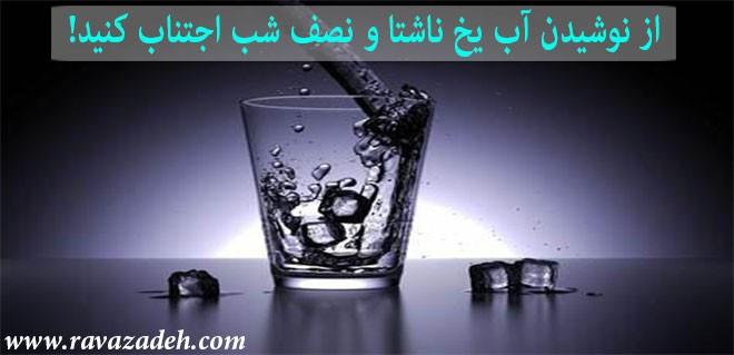از نوشیدن آب یخ ناشتا و نصف شب اجتناب کنید!