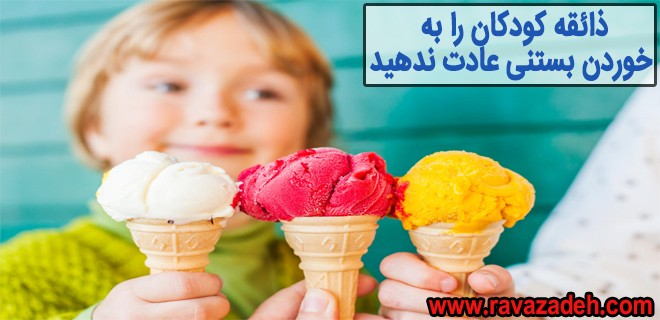 ذائقه کودکان را به خوردن بستنی عادت ندهید