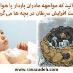 آیا می دانید که مواجهه مادران باردار با هوای آلوده باعث افزایش سرطان در بچه ها می گردد!