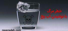 خطر مرگ با نوشیدن آب یخ