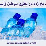 آب يخ زده در بطری سرطان زاست