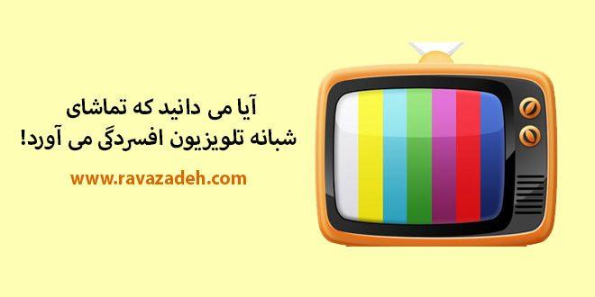 آیا می دانید که تماشای شبانه تلویزیون افسردگی می آورد!