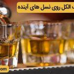 تأثیر منفی مصرف الکل روی نسل های آینده