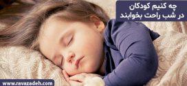 چه کنیم کودکان در شب راحت بخوابند